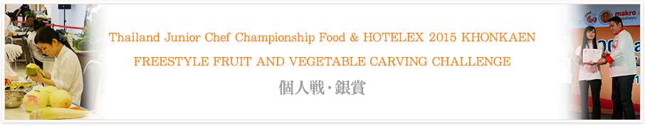 Thailand Junior Chef Championship Food & HOTELEX 2015 KHONKAEN FREESTYLE FRUIT AND VEGETABLE CARVING CHALLENGE 個人戦・銀賞